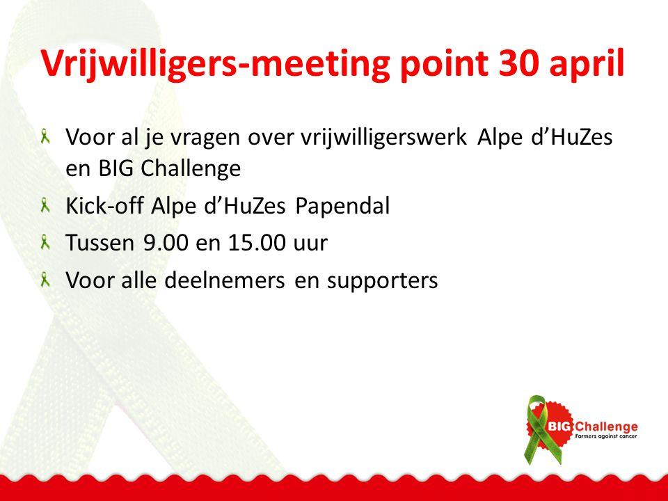 Vrijwilligers-meeting point 30 april Voor al je vragen over vrijwilligerswerk Alpe d'HuZes en BIG Challenge Kick-off Alpe d'HuZes Papendal Tussen 9.00 en 15.00 uur Voor alle deelnemers en supporters