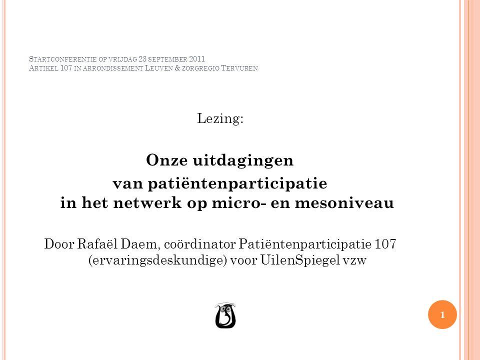 S TARTCONFERENTIE OP VRIJDAG 23 SEPTEMBER 2011 A RTIKEL 107 IN ARRONDISSEMENT L EUVEN & ZORGREGIO T ERVUREN Lezing: Onze uitdagingen van patiëntenparticipatie in het netwerk op micro- en mesoniveau Door Rafaël Daem, coördinator Patiëntenparticipatie 107 (ervaringsdeskundige) voor UilenSpiegel vzw 1