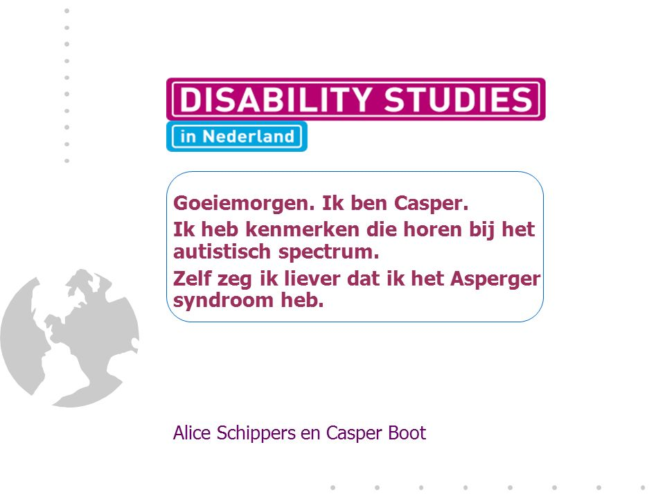 Goeiemorgen. Ik ben Casper. Ik heb kenmerken die horen bij het autistisch spectrum. Zelf zeg ik liever dat ik het Asperger syndroom heb. Alice Schippe