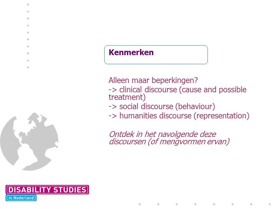 Kenmerken Alleen maar beperkingen? -> clinical discourse (cause and possible treatment) -> social discourse (behaviour) -> humanities discourse (repre