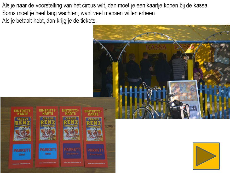 Als je naar de voorstelling van het circus wilt, dan moet je een kaartje kopen bij de kassa.