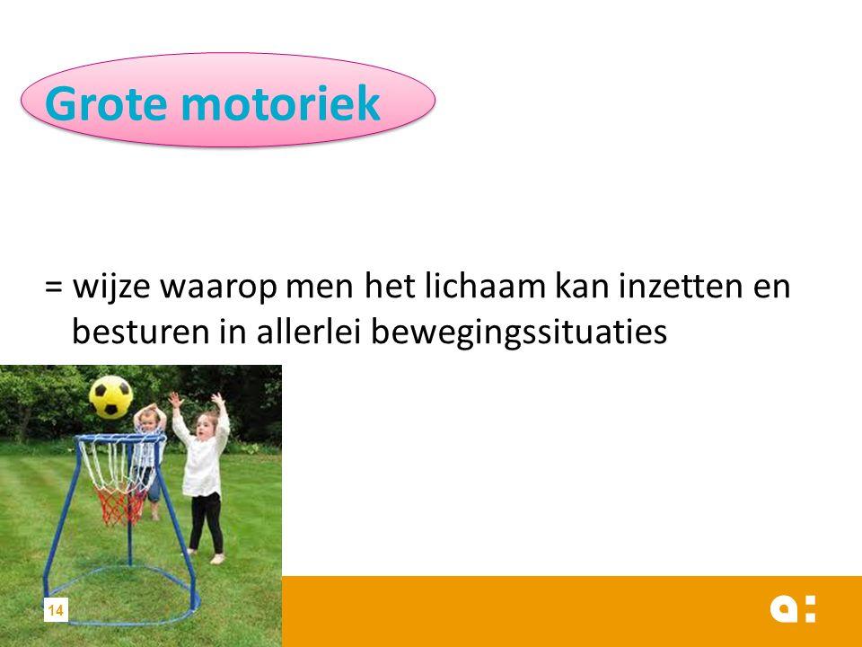 Grote motoriek = wijze waarop men het lichaam kan inzetten en besturen in allerlei bewegingssituaties 14