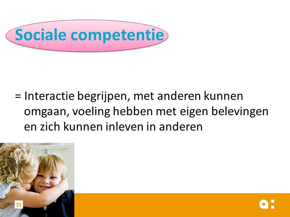 Sociale competentie = Interactie begrijpen, met anderen kunnen omgaan, voeling hebben met eigen belevingen en zich kunnen inleven in anderen 20