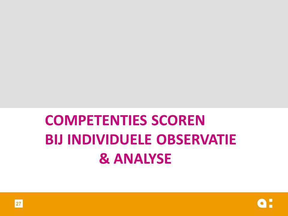 COMPETENTIES SCOREN BIJ INDIVIDUELE OBSERVATIE & ANALYSE 27