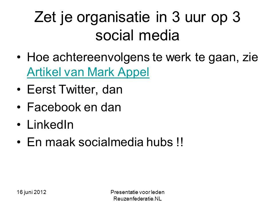 16 juni 2012Presentatie voor leden Reuzenfederatie.NL Zet je organisatie in 3 uur op 3 social media Hoe achtereenvolgens te werk te gaan, zie Artikel van Mark Appel Artikel van Mark Appel Eerst Twitter, dan Facebook en dan LinkedIn En maak socialmedia hubs !!