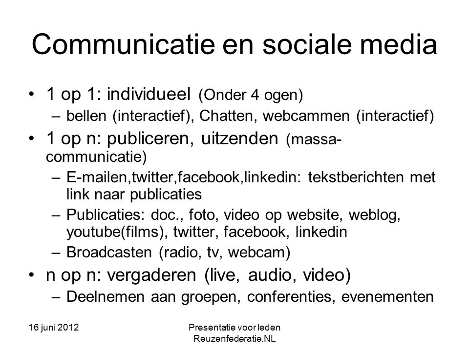 16 juni 2012Presentatie voor leden Reuzenfederatie.NL Communicatie en sociale media 1 op 1: individueel (Onder 4 ogen) –bellen (interactief), Chatten, webcammen (interactief) 1 op n: publiceren, uitzenden (massa- communicatie) –E-mailen,twitter,facebook,linkedin: tekstberichten met link naar publicaties –Publicaties: doc., foto, video op website, weblog, youtube(films), twitter, facebook, linkedin –Broadcasten (radio, tv, webcam) n op n: vergaderen (live, audio, video) –Deelnemen aan groepen, conferenties, evenementen