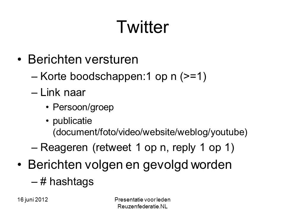 16 juni 2012Presentatie voor leden Reuzenfederatie.NL Twitter Berichten versturen –Korte boodschappen:1 op n (>=1) –Link naar Persoon/groep publicatie (document/foto/video/website/weblog/youtube) –Reageren (retweet 1 op n, reply 1 op 1) Berichten volgen en gevolgd worden –# hashtags