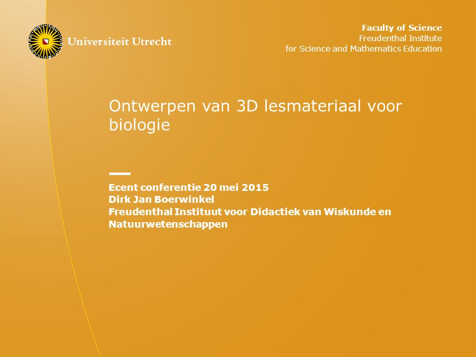 Ontwerpen van 3D lesmateriaal voor biologie Ecent conferentie 20 mei 2015 Dirk Jan Boerwinkel Freudenthal Instituut voor Didactiek van Wiskunde en Natuurwetenschappen Faculty of Science Freudenthal Institute for Science and Mathematics Education