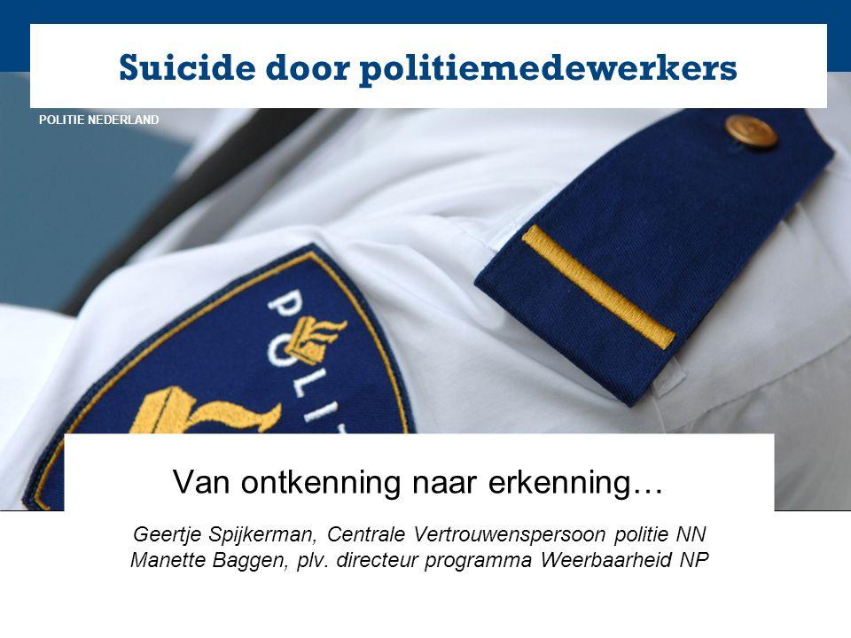 NL POLITIE NEDERLAND Suicide door politiemedewerkers Van ontkenning naar erkenning… Geertje Spijkerman, Centrale Vertrouwenspersoon politie NN Manette Baggen, plv.