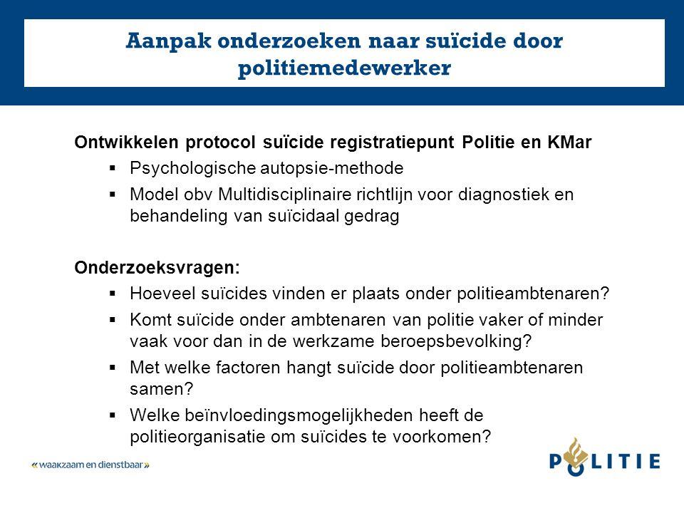 Aanpak onderzoeken naar suïcide door politiemedewerker Ontwikkelen protocol suïcide registratiepunt Politie en KMar  Psychologische autopsie-methode  Model obv Multidisciplinaire richtlijn voor diagnostiek en behandeling van suïcidaal gedrag Onderzoeksvragen:  Hoeveel suïcides vinden er plaats onder politieambtenaren.