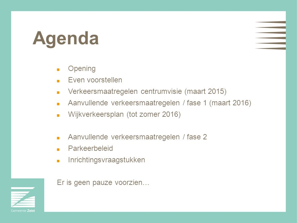 Agenda Opening Even voorstellen Verkeersmaatregelen centrumvisie (maart 2015) Aanvullende verkeersmaatregelen / fase 1 (maart 2016) Wijkverkeersplan (tot zomer 2016) Aanvullende verkeersmaatregelen / fase 2 Parkeerbeleid Inrichtingsvraagstukken Er is geen pauze voorzien…