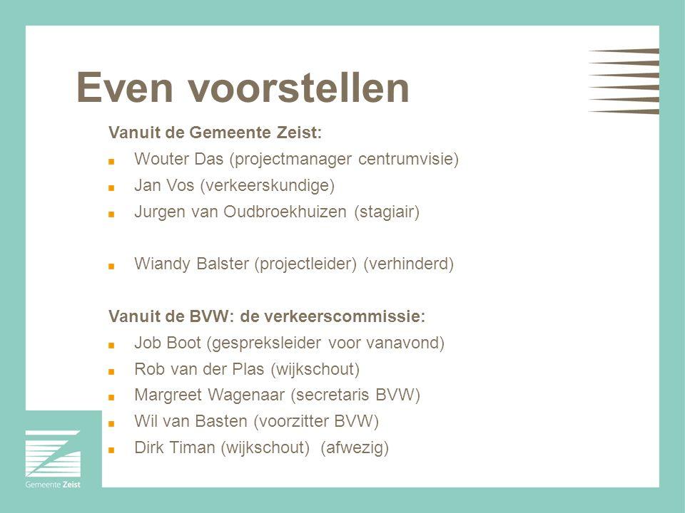 Even voorstellen Vanuit de Gemeente Zeist: Wouter Das (projectmanager centrumvisie) Jan Vos (verkeerskundige) Jurgen van Oudbroekhuizen (stagiair) Wiandy Balster (projectleider) (verhinderd) Vanuit de BVW: de verkeerscommissie: Job Boot (gespreksleider voor vanavond) Rob van der Plas (wijkschout) Margreet Wagenaar (secretaris BVW) Wil van Basten (voorzitter BVW) Dirk Timan (wijkschout) (afwezig)