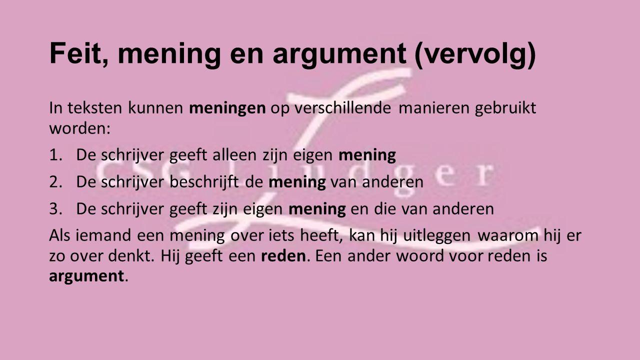 Feit, mening en argument (vervolg) In teksten kunnen meningen op verschillende manieren gebruikt worden: 1.De schrijver geeft alleen zijn eigen mening