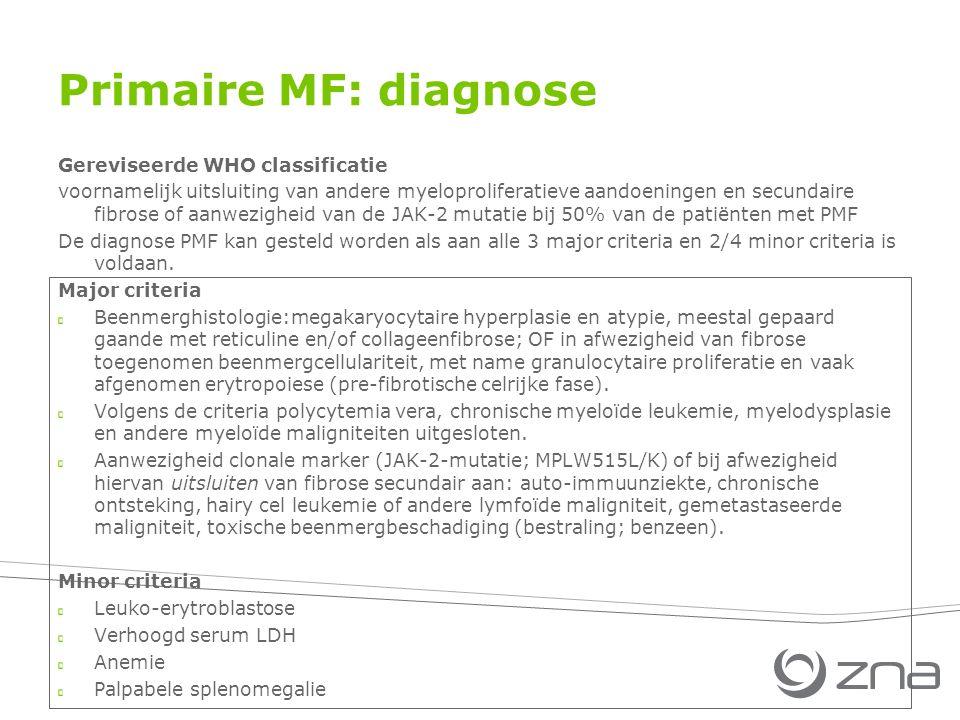Primaire MF: diagnose Gereviseerde WHO classificatie voornamelijk uitsluiting van andere myeloproliferatieve aandoeningen en secundaire fibrose of aanwezigheid van de JAK-2 mutatie bij 50% van de patiënten met PMF De diagnose PMF kan gesteld worden als aan alle 3 major criteria en 2/4 minor criteria is voldaan.