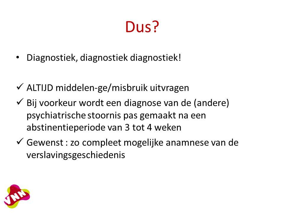 Dus? Diagnostiek, diagnostiek diagnostiek! ALTIJD middelen-ge/misbruik uitvragen Bij voorkeur wordt een diagnose van de (andere) psychiatrische stoorn
