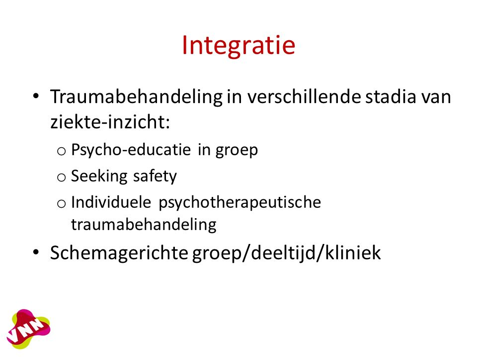 Integratie Traumabehandeling in verschillende stadia van ziekte-inzicht: o Psycho-educatie in groep o Seeking safety o Individuele psychotherapeutische traumabehandeling Schemagerichte groep/deeltijd/kliniek