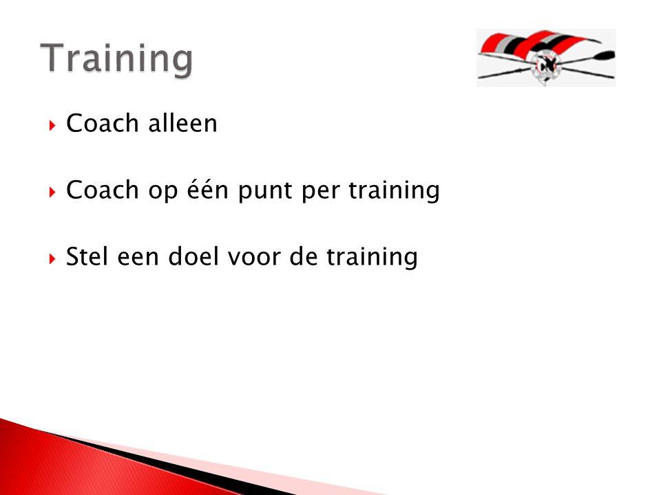  Coach alleen  Coach op één punt per training  Stel een doel voor de training