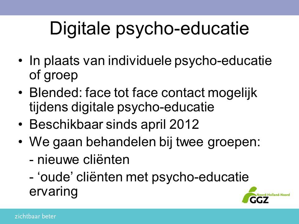 Digitale psycho-educatie In plaats van individuele psycho-educatie of groep Blended: face tot face contact mogelijk tijdens digitale psycho-educatie Beschikbaar sinds april 2012 We gaan behandelen bij twee groepen: - nieuwe cliënten - 'oude' cliënten met psycho-educatie ervaring