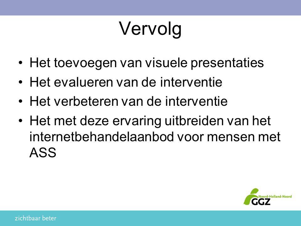Vervolg Het toevoegen van visuele presentaties Het evalueren van de interventie Het verbeteren van de interventie Het met deze ervaring uitbreiden van het internetbehandelaanbod voor mensen met ASS