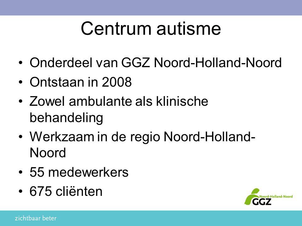 Centrum autisme Onderdeel van GGZ Noord-Holland-Noord Ontstaan in 2008 Zowel ambulante als klinische behandeling Werkzaam in de regio Noord-Holland- Noord 55 medewerkers 675 cliënten