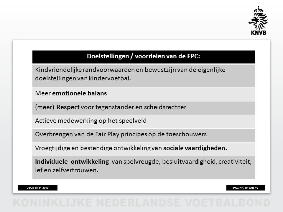 PAGINA 10 VAN 16JoQu 18-11-2013 Doelstellingen / voordelen van de FPC: Kindvriendelijke randvoorwaarden en bewustzijn van de eigenlijke doelstellingen van kindervoetbal.