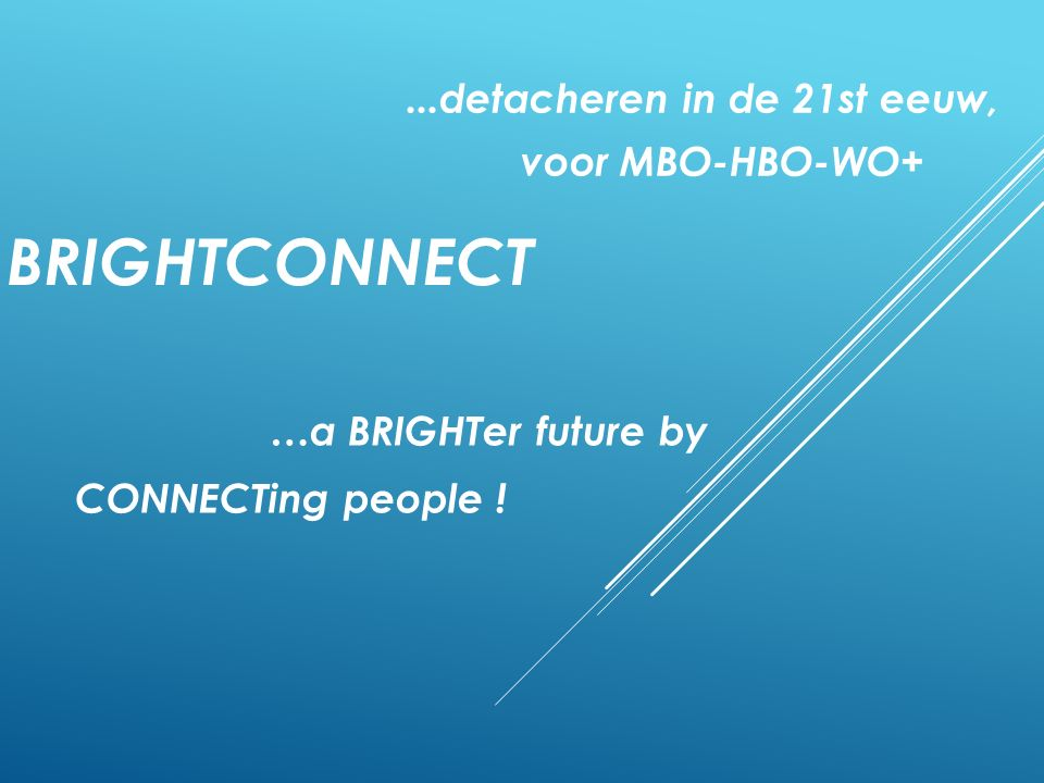 BRIGHTCONNECT...detacheren in de 21st eeuw, voor MBO-HBO-WO+ …a BRIGHTer future by CONNECTing people !