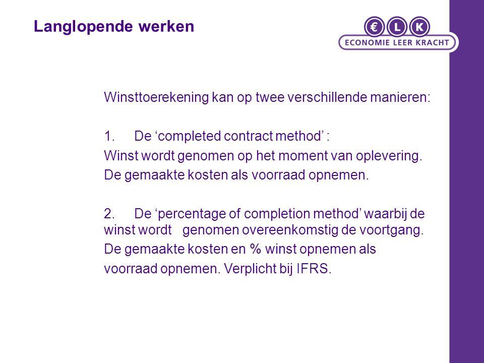 Langlopende werken Winsttoerekening kan op twee verschillende manieren: 1.De 'completed contract method' : Winst wordt genomen op het moment van oplevering.