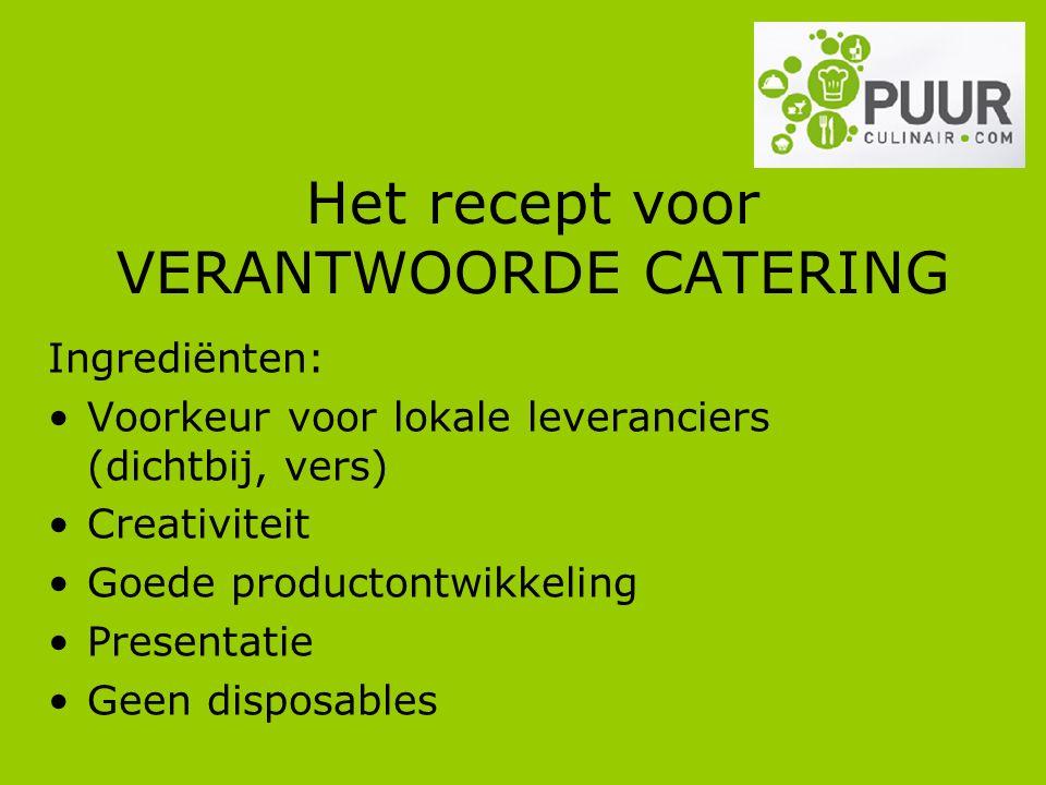 Het recept voor VERANTWOORDE CATERING Ingrediënten: Voorkeur voor lokale leveranciers (dichtbij, vers) Creativiteit Goede productontwikkeling Presentatie Geen disposables