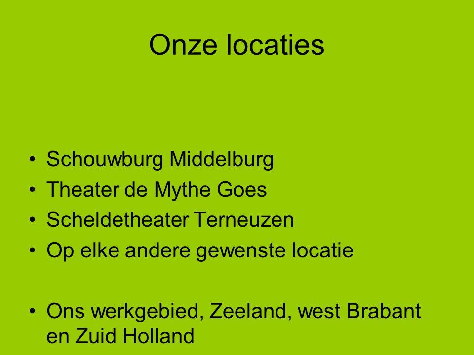 Onze locaties Schouwburg Middelburg Theater de Mythe Goes Scheldetheater Terneuzen Op elke andere gewenste locatie Ons werkgebied, Zeeland, west Brabant en Zuid Holland