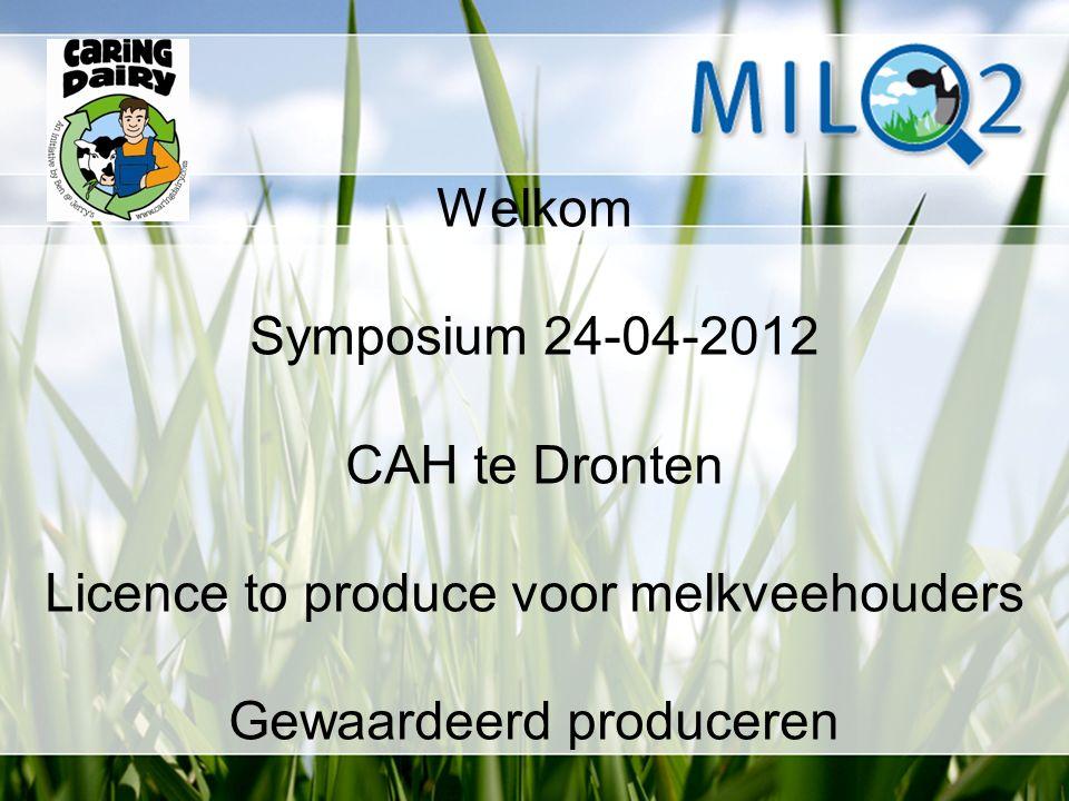 Welkom Symposium 24-04-2012 CAH te Dronten Licence to produce voor melkveehouders Gewaardeerd produceren