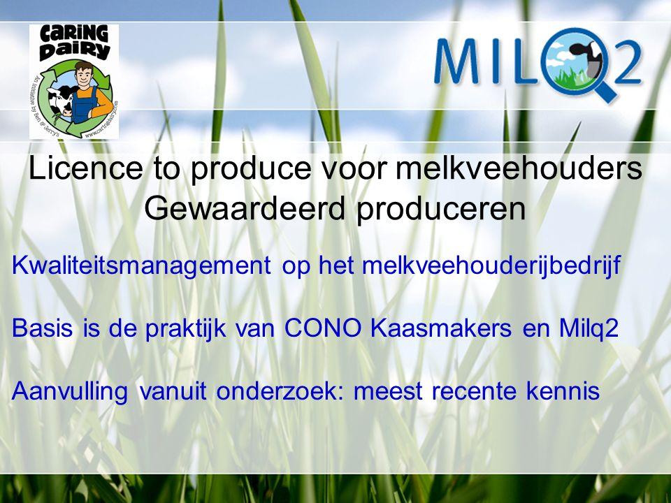 Licence to produce voor melkveehouders Gewaardeerd produceren Kwaliteitsmanagement op het melkveehouderijbedrijf Basis is de praktijk van CONO Kaasmakers en Milq2 Aanvulling vanuit onderzoek: meest recente kennis