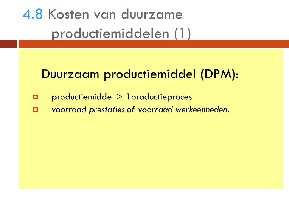 4.8 Kosten van duurzame productiemiddelen (1) Duurzaam productiemiddel (DPM):  productiemiddel > 1productieproces  voorraad prestaties of voorraad werkeenheden.