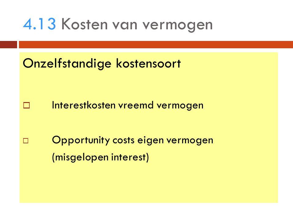 4.13 Kosten van vermogen Onzelfstandige kostensoort  Interestkosten vreemd vermogen  Opportunity costs eigen vermogen (misgelopen interest)