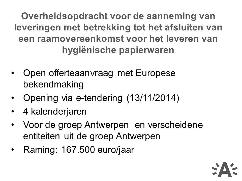 Open offerteaanvraag met Europese bekendmaking Opening via e-tendering (13/11/2014) 4 kalenderjaren Voor de groep Antwerpen en verscheidene entiteiten uit de groep Antwerpen Raming: 167.500 euro/jaar Overheidsopdracht voor de aanneming van leveringen met betrekking tot het afsluiten van een raamovereenkomst voor het leveren van hygiënische papierwaren