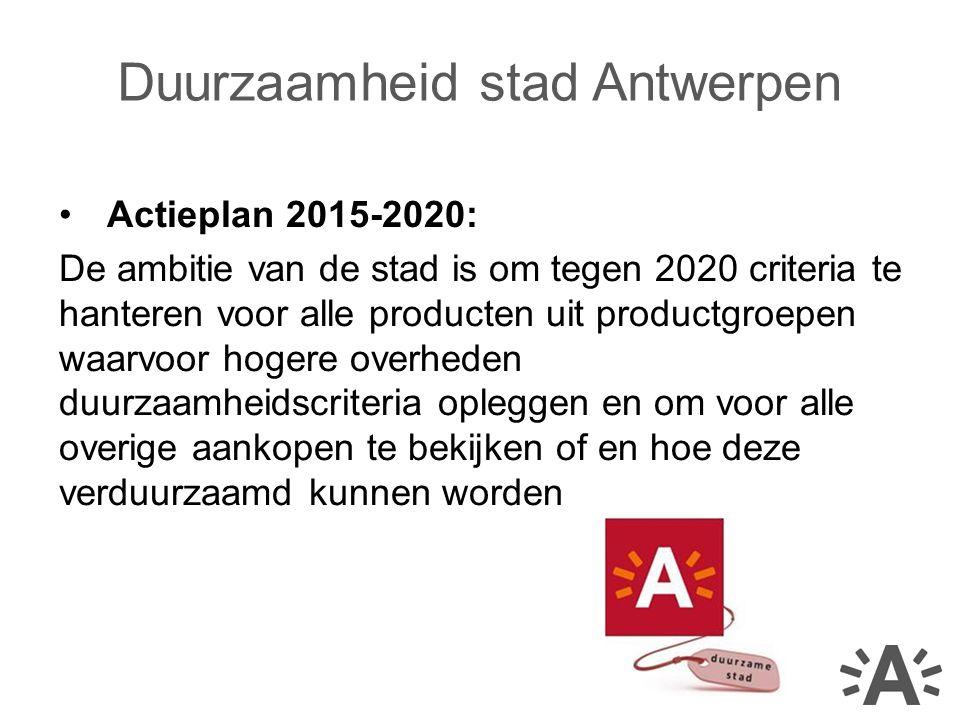 Actieplan 2015-2020: De ambitie van de stad is om tegen 2020 criteria te hanteren voor alle producten uit productgroepen waarvoor hogere overheden duurzaamheidscriteria opleggen en om voor alle overige aankopen te bekijken of en hoe deze verduurzaamd kunnen worden Duurzaamheid stad Antwerpen