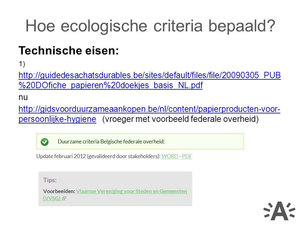 Technische eisen: 1) http://guidedesachatsdurables.be/sites/default/files/file/20090305_PUB %20DOfiche_papieren%20doekjes_basis_NL.pdf nu http://gidsvoorduurzameaankopen.be/nl/content/papierproducten-voor- persoonlijke-hygienehttp://gidsvoorduurzameaankopen.be/nl/content/papierproducten-voor- persoonlijke-hygiene (vroeger met voorbeeld federale overheid) Hoe ecologische criteria bepaald?