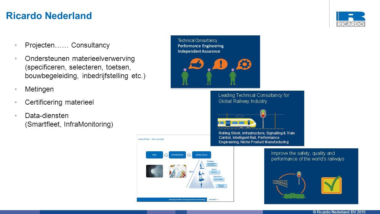 © Ricardo Nederland BV 2015 Projecten…… Consultancy Ondersteunen materieelverwerving (specificeren, selecteren, toetsen, bouwbegeleiding, inbedrijfstelling etc.) Metingen Certificering materieel Data-diensten (Smartfleet, InfraMonitoring) Ricardo Nederland