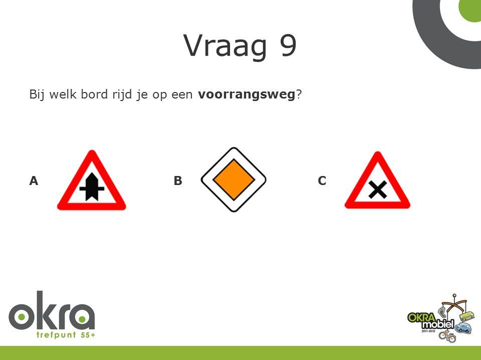 Vraag 9 Bij welk bord rijd je op een voorrangsweg? ABC
