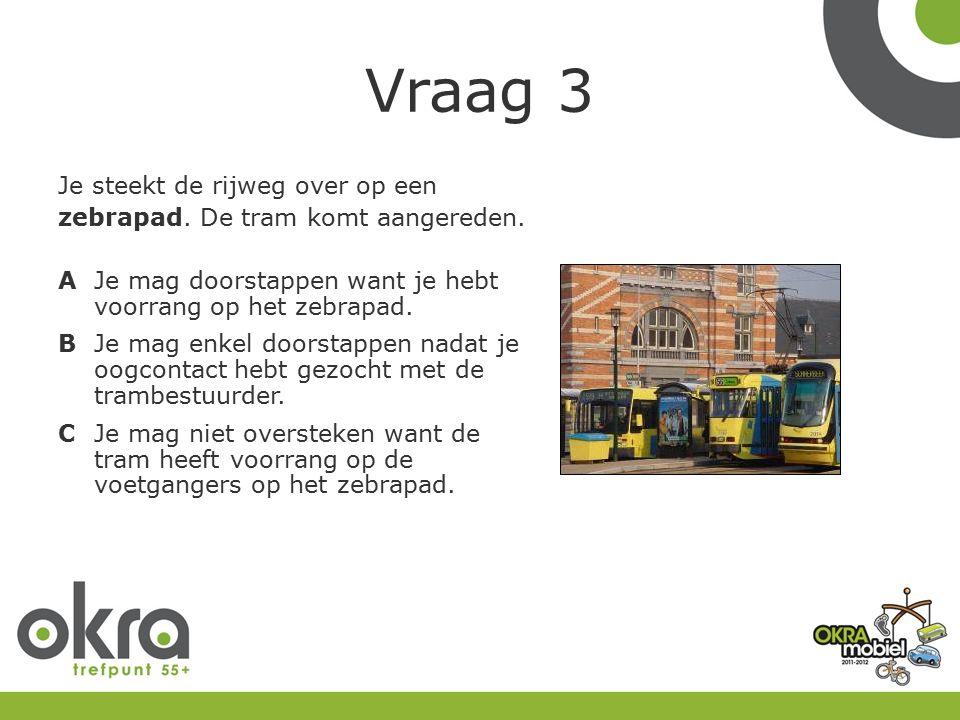 Vraag 3 Je steekt de rijweg over op een zebrapad. De tram komt aangereden.