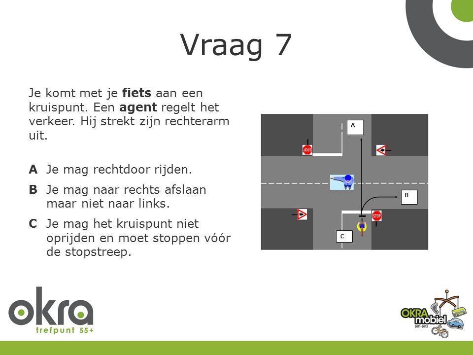 Vraag 7 Je komt met je fiets aan een kruispunt.Een agent regelt het verkeer.