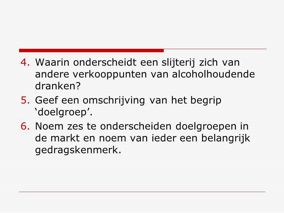 4.Waarin onderscheidt een slijterij zich van andere verkooppunten van alcoholhoudende dranken? 5.Geef een omschrijving van het begrip 'doelgroep'. 6.N