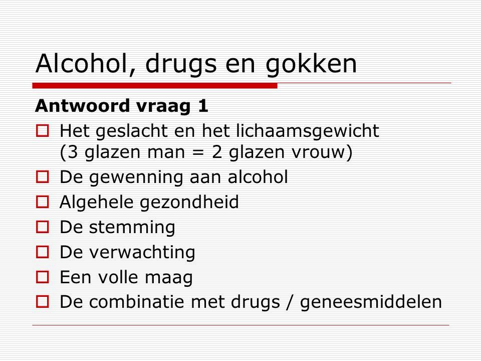 Alcohol, drugs en gokken Antwoord vraag 1  Het geslacht en het lichaamsgewicht (3 glazen man = 2 glazen vrouw)  De gewenning aan alcohol  Algehele