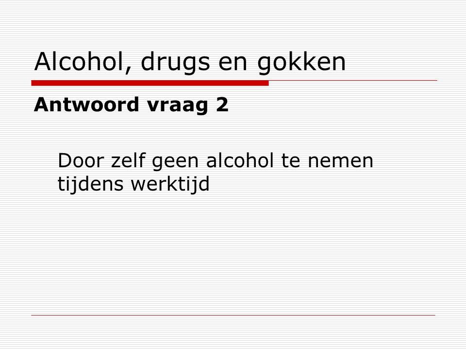 Alcohol, drugs en gokken Antwoord vraag 2 Door zelf geen alcohol te nemen tijdens werktijd