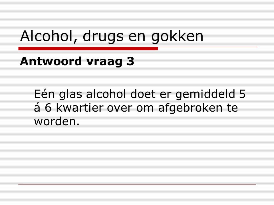 Alcohol, drugs en gokken Antwoord vraag 3 Eén glas alcohol doet er gemiddeld 5 á 6 kwartier over om afgebroken te worden.