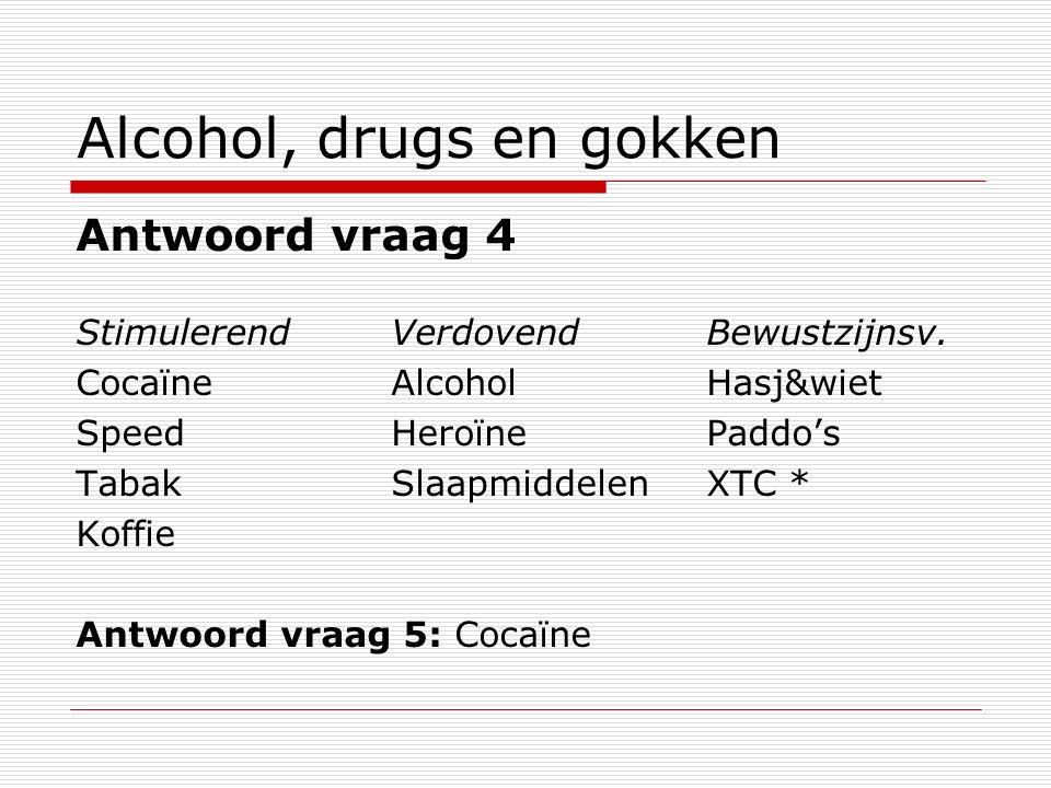 Alcohol, drugs en gokken Antwoord vraag 4 StimulerendVerdovendBewustzijnsv. Cocaïne AlcoholHasj&wiet SpeedHeroïnePaddo's TabakSlaapmiddelenXTC * Koffi