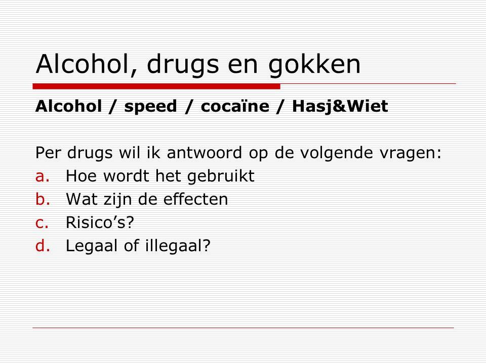 Alcohol, drugs en gokken Alcohol / speed / cocaïne / Hasj&Wiet Per drugs wil ik antwoord op de volgende vragen: a.Hoe wordt het gebruikt b.Wat zijn de