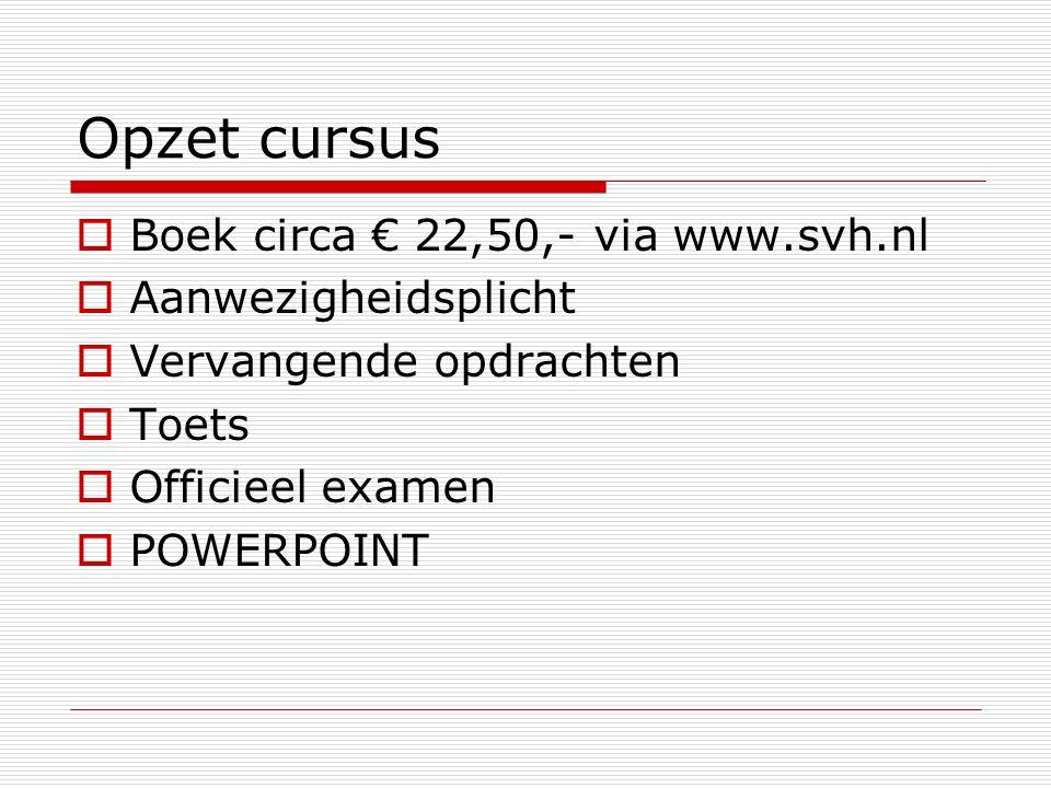 Opzet cursus  Boek circa € 22,50,- via www.svh.nl  Aanwezigheidsplicht  Vervangende opdrachten  Toets  Officieel examen  POWERPOINT