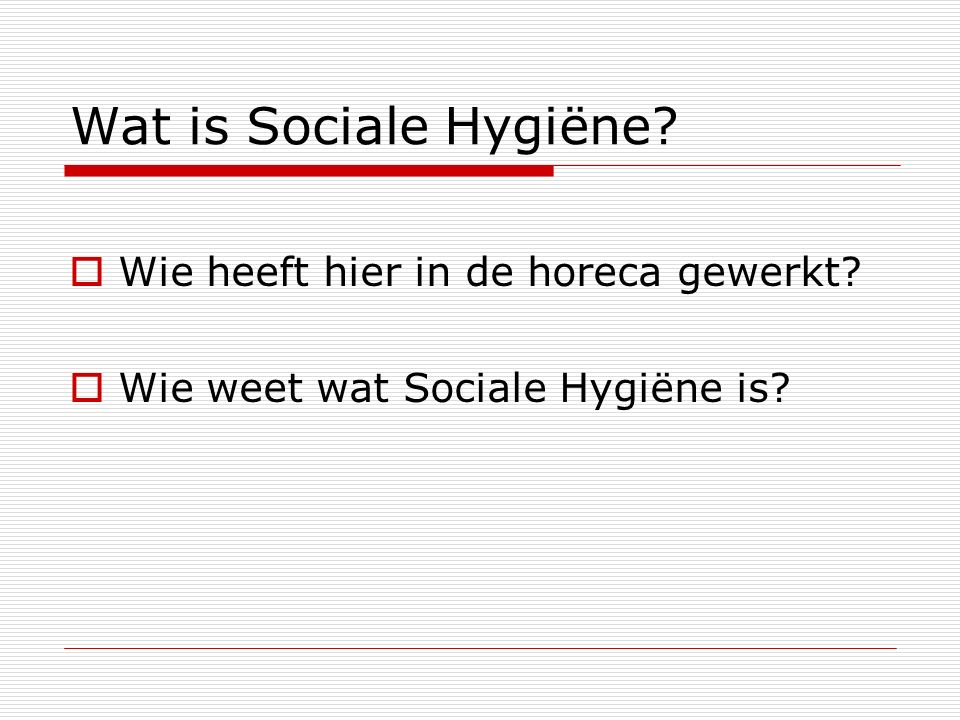 Wat is Sociale Hygiëne?  Wie heeft hier in de horeca gewerkt?  Wie weet wat Sociale Hygiëne is?