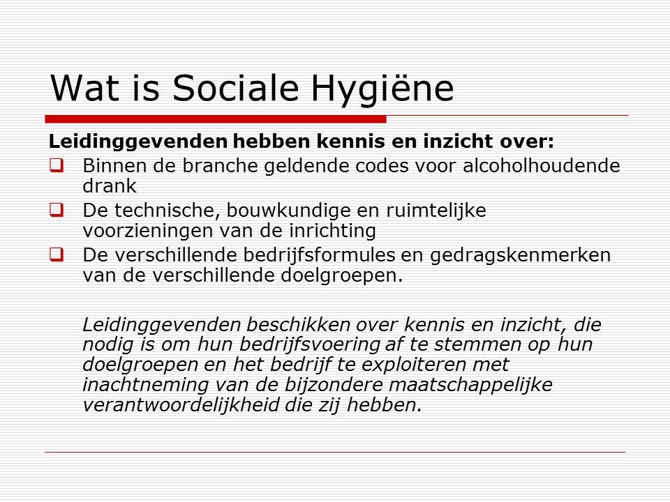 Wat is Sociale Hygiëne Leidinggevenden hebben kennis en inzicht over:  Binnen de branche geldende codes voor alcoholhoudende drank  De technische, bouwkundige en ruimtelijke voorzieningen van de inrichting  De verschillende bedrijfsformules en gedragskenmerken van de verschillende doelgroepen.