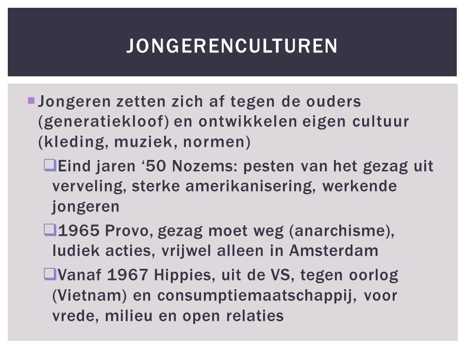  Jongeren zetten zich af tegen de ouders (generatiekloof) en ontwikkelen eigen cultuur (kleding, muziek, normen)  Eind jaren '50 Nozems: pesten van het gezag uit verveling, sterke amerikanisering, werkende jongeren  1965 Provo, gezag moet weg (anarchisme), ludiek acties, vrijwel alleen in Amsterdam  Vanaf 1967 Hippies, uit de VS, tegen oorlog (Vietnam) en consumptiemaatschappij, voor vrede, milieu en open relaties JONGERENCULTUREN